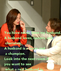 Poster:      You have never been my husband. A husband loves, honors, and  cherishes. A husband is a lover and  a champion.  Look into the next room if  you want to see  what a