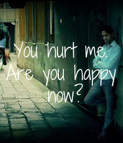 Poster: You hurt me. Are you happy  now?