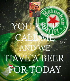 Poster: YOU KEEP CALL ME AND WE HAVE A BEER FOR TODAY