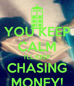 Poster: YOU KEEP CALM I'LL KEEP CHASING MONEY!