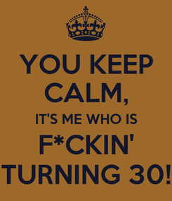 Poster: YOU KEEP CALM, IT'S ME WHO IS  F*CKIN'  TURNING 30!