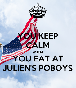 Poster: YOU KEEP CALM WJEM YOU EAT AT JULIEN'S POBOYS