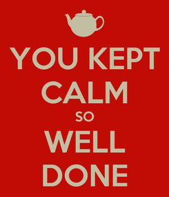 Poster: YOU KEPT CALM SO WELL DONE