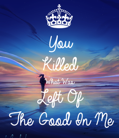 Poster: You Killed What Was Left Of The Good In Me