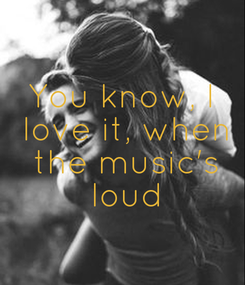Poster: You know, I  love it, when  the music's  loud