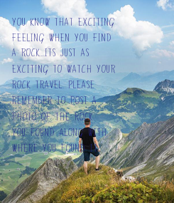 Poster:    You know that exciting feeling when you find  a rock...its just as  exciting to watch your  rock travel. Please  remember to post a photo of the rock  you found along