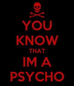 Poster: YOU KNOW THAT IM A PSYCHO