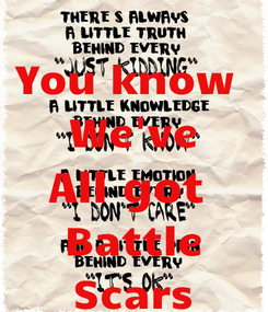 Poster: You know  We've All got  Battle Scars