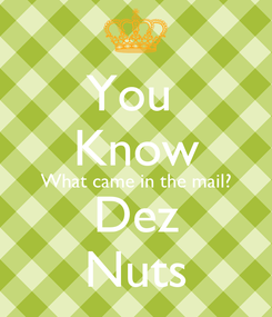 Poster: You  Know What came in the mail? Dez Nuts