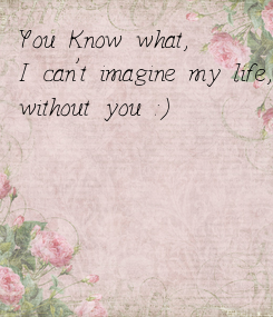 Poster: You Know what,  I can't imagine my life,  without you :)