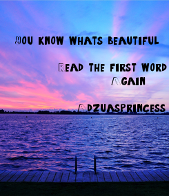 Poster: You know what's beautiful           Read the first word
