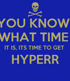 Poster: YOU KNOW  WHAT TIME  IT IS, ITS TIME TO GET  HYPERR
