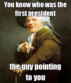 Poster: You know who was the first president the guy pointing to you