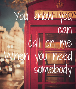 Poster: You know you  can call on me When you need somebody