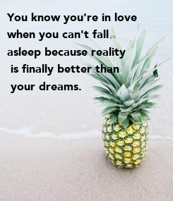 Poster: You know you're in love  when you can't fall  asleep because reality  is finally better than  your dreams.