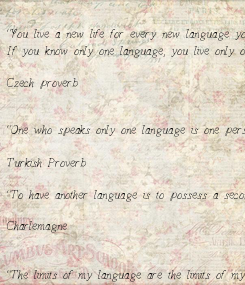 """Poster: """"You live a new life for every new language you speak.   If you know only one language, you live only once.""""  Czech proverb   """"One who speaks only one language is one"""