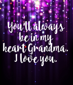 Poster: You'll always be in my heart Grandma. I love you.