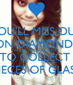 Poster: YOU'LL MISS OUT ON DIAMONDS IN THE TIME YOU WASTE TO COLLECT  PIECES OF GLASS