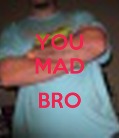 Poster: YOU MAD  BRO