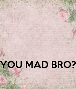Poster: YOU MAD BRO?