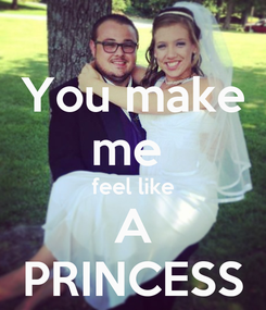 Poster: You make me  feel like A PRINCESS