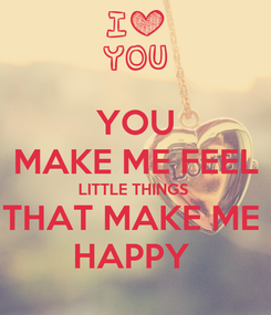 Poster: YOU MAKE ME FEEL LITTLE THINGS  THAT MAKE ME  HAPPY