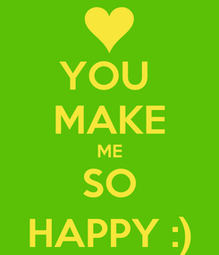 Poster: YOU  MAKE ME SO HAPPY :)