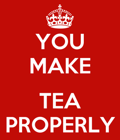 Poster: YOU MAKE  TEA PROPERLY