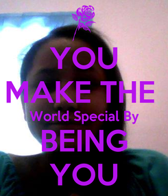 Poster: YOU MAKE THE  World Special By BEING YOU