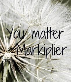 Poster: You matter  ~Markiplier