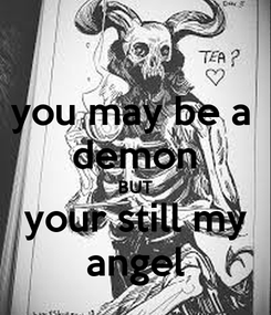 Poster: you may be a  demon BUT your still my angel