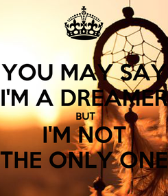 Poster: YOU MAY SAY I'M A DREAMER  BUT I'M NOT THE ONLY ONE