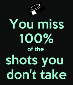 Poster: You miss 100% of the  shots you  don't take