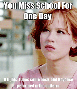 Poster: You Miss School For One Day  6 fights, Tupac came back, and Beyonce peformed in the cafteria