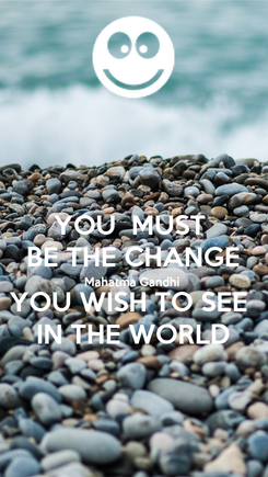 Poster: YOU  MUST  BE THE CHANGE Mahatma Gandhi  YOU WISH TO SEE  IN THE WORLD
