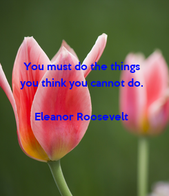 Poster: You must do the things  you think you cannot do.   Eleanor Roosevelt