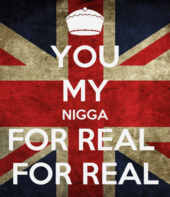 Poster: YOU MY NIGGA FOR REAL  FOR REAL