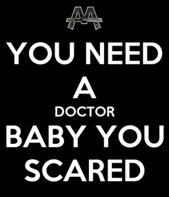 Poster: YOU NEED A DOCTOR BABY YOU SCARED