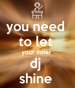 Poster: you need  to let  your inner  dj  shine