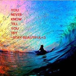 Poster: YOU  NEVER  KNOW  'TILL  YOU  TRY ~STAY BEAUTIFUL<3