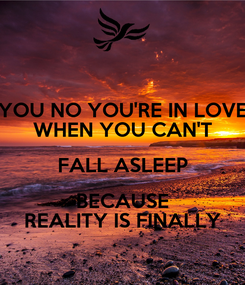 Poster: YOU NO YOU'RE IN LOVE WHEN YOU CAN'T FALL ASLEEP BECAUSE REALITY IS FINALLY