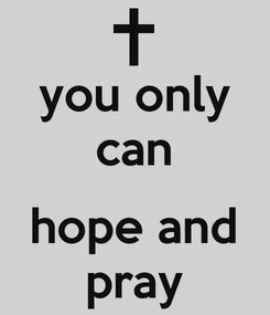 Poster: you only can  hope and pray
