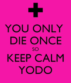 Poster: YOU ONLY  DIE ONCE SO KEEP CALM YODO
