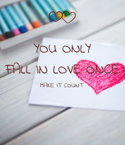 Poster: YOU ONLY FALL IN LOVE ONCE MAKE IT COUNT