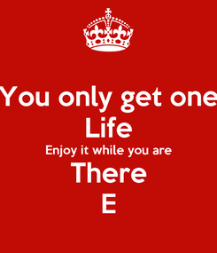 Poster: You only get one Life Enjoy it while you are There E