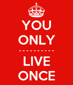 Poster: YOU ONLY - - - - - - - - - - LIVE ONCE