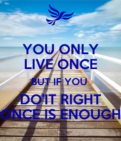 Poster: YOU ONLY LIVE ONCE BUT IF YOU  DO'IT RIGHT ONCE IS ENOUGH