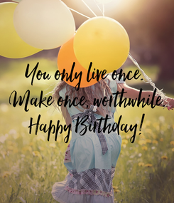 Poster: You only live once.  Make once, worthwhile. Happy Birthday!