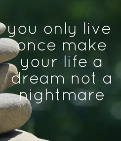 Poster: you only live  once make  your life a  dream not a  nightmare