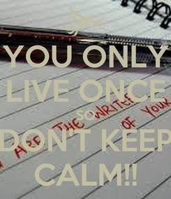 Poster: YOU ONLY LIVE ONCE SO DON'T KEEP CALM!!
